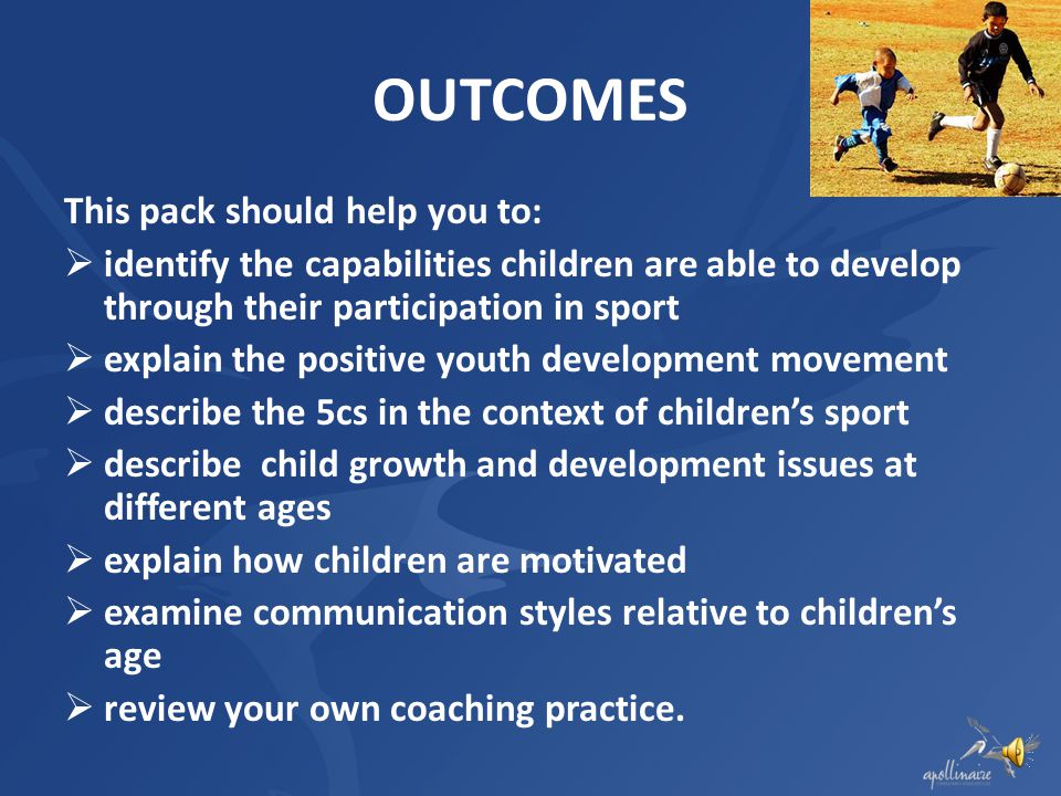 OUTCOMES This pack should help you to: identify the capabilities children are able to develop through their participation in sport explain the positive youth development movement describe the 5cs in the context of childrens sport describe child growth and development issues at different ages explain how children are motivated examine communication styles relative to childrens age review your own coaching practice.