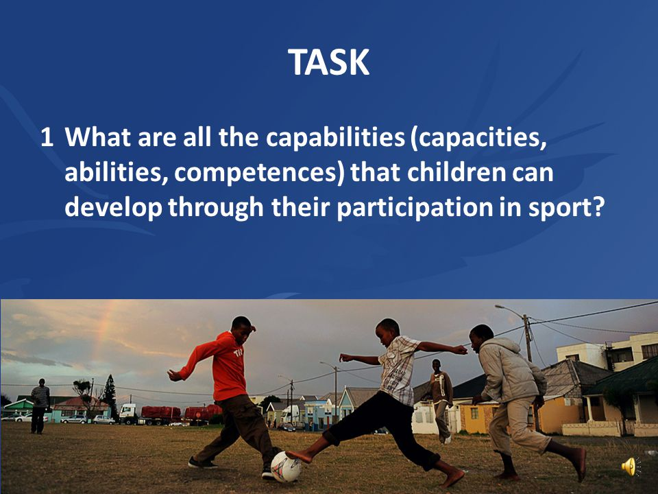 TASK 1What are all the capabilities (capacities, abilities, competences) that children can develop through their participation in sport?