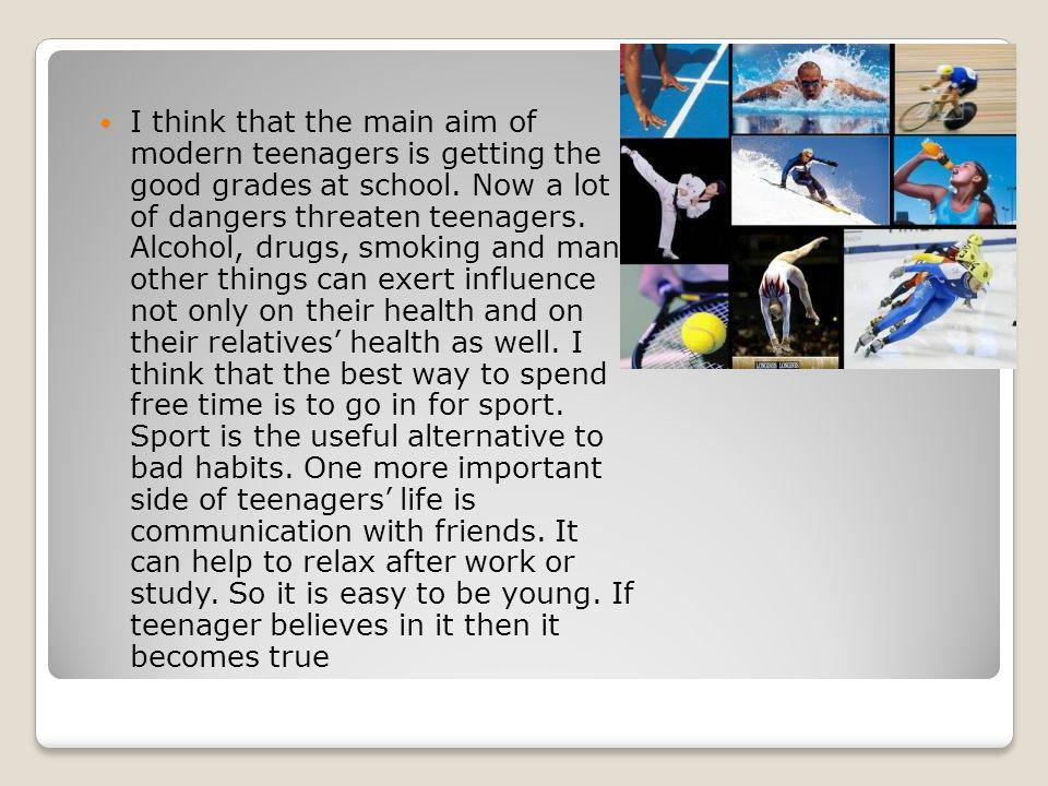 I think that the main aim of modern teenagers is getting the good grades at school. Now a lot of dangers threaten teenagers. Alcohol, drugs, smoking a
