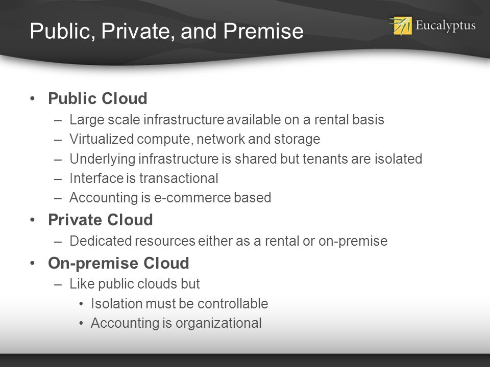 Public, Private, and Premise Public Cloud –Large scale infrastructure available on a rental basis –Virtualized compute, network and storage –Underlyin