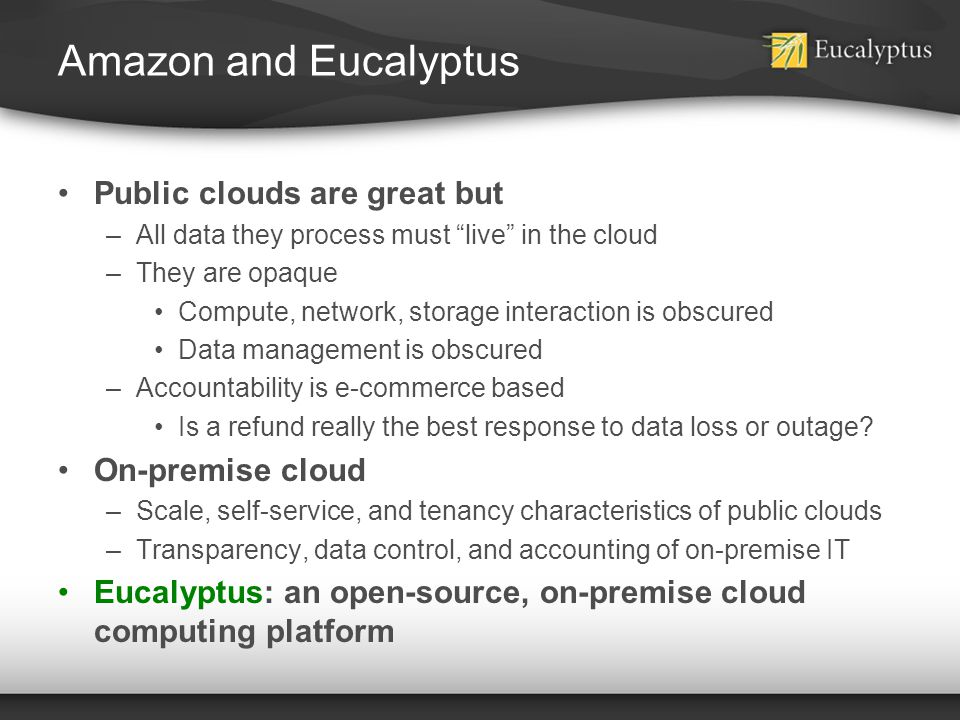 Amazon and Eucalyptus Public clouds are great but –All data they process must live in the cloud –They are opaque Compute, network, storage interaction
