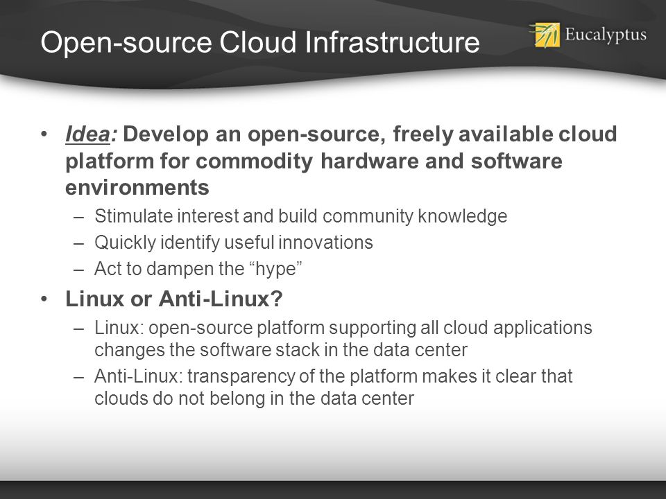 Open-source Cloud Infrastructure Idea: Develop an open-source, freely available cloud platform for commodity hardware and software environments –Stimu