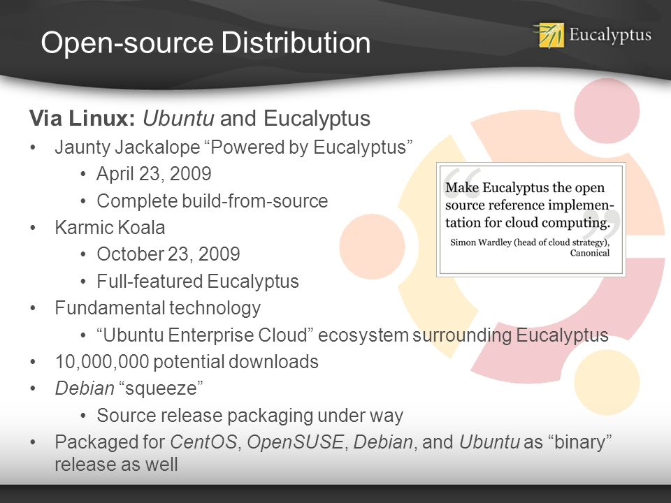 Open-source Distribution Via Linux: Ubuntu and Eucalyptus Jaunty Jackalope Powered by Eucalyptus April 23, 2009 Complete build-from-source Karmic Koal