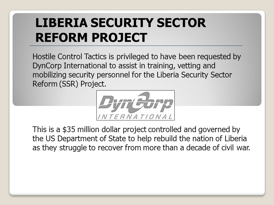 Hostile Control Tactics is privileged to have been requested by DynCorp International to assist in training, vetting and mobilizing security personnel for the Liberia Security Sector Reform (SSR) Project.