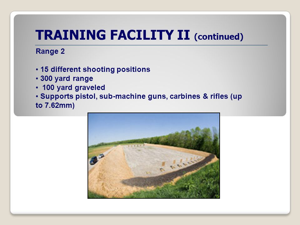 TRAINING FACILITY II (continued) Range 2 15 different shooting positions 300 yard range 100 yard graveled Supports pistol, sub-machine guns, carbines & rifles (up to 7.62mm)