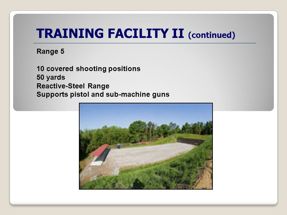 TRAINING FACILITY II (continued) Range 5 10 covered shooting positions 50 yards Reactive-Steel Range Supports pistol and sub-machine guns