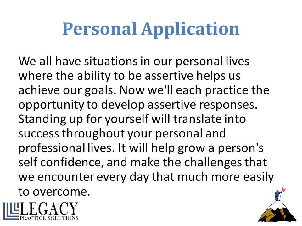 Personal Application We all have situations in our personal lives where the ability to be assertive helps us achieve our goals. Now we'll each practic