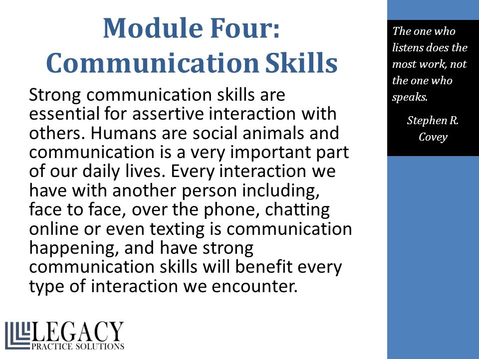 Module Four: Communication Skills Strong communication skills are essential for assertive interaction with others. Humans are social animals and commu