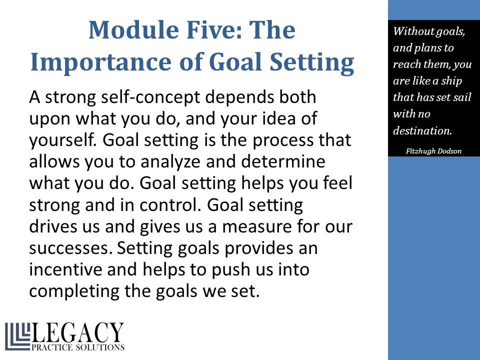 Module Five: The Importance of Goal Setting A strong self-concept depends both upon what you do, and your idea of yourself. Goal setting is the proces