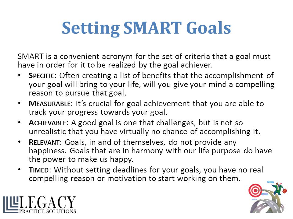 Setting SMART Goals SMART is a convenient acronym for the set of criteria that a goal must have in order for it to be realized by the goal achiever. S