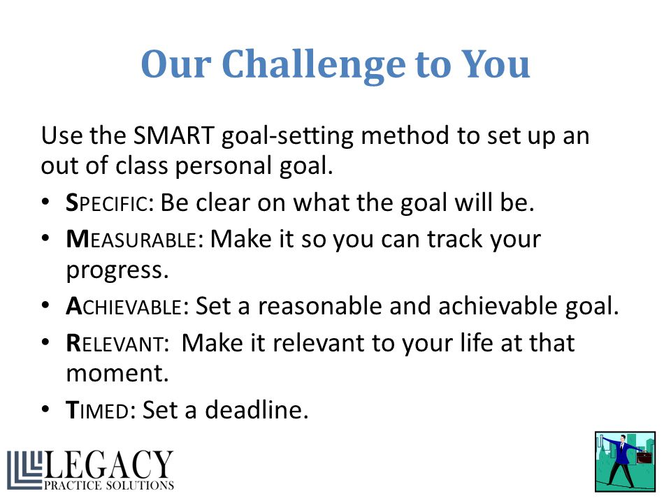 Our Challenge to You Use the SMART goal-setting method to set up an out of class personal goal. S PECIFIC : Be clear on what the goal will be. M EASUR