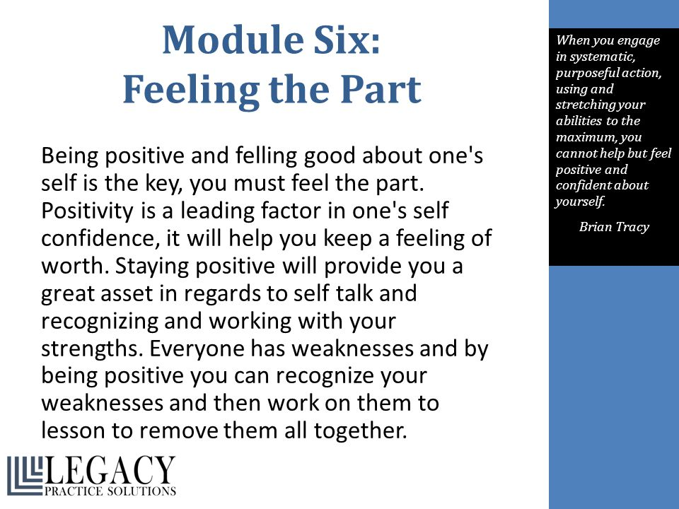 Module Six: Feeling the Part Being positive and felling good about one's self is the key, you must feel the part. Positivity is a leading factor in on