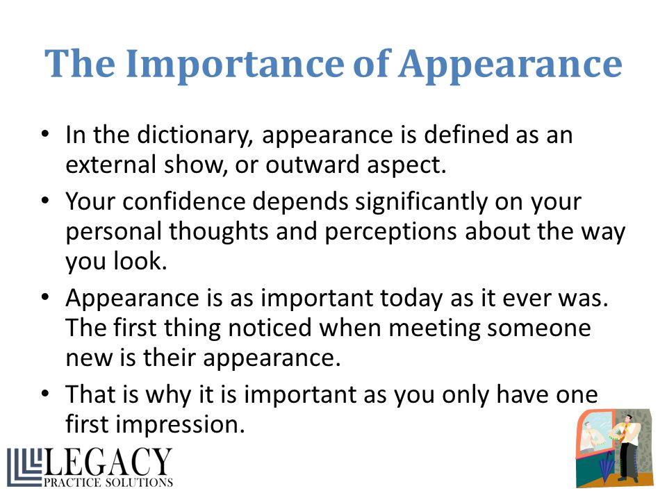 The Importance of Appearance In the dictionary, appearance is defined as an external show, or outward aspect. Your confidence depends significantly on
