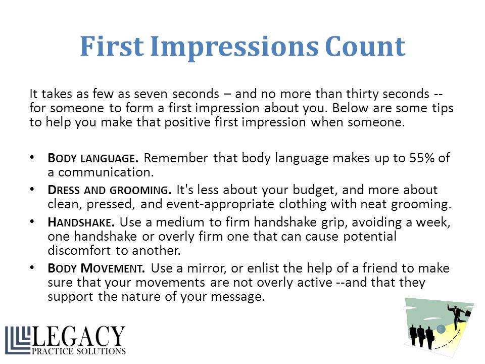 First Impressions Count It takes as few as seven seconds – and no more than thirty seconds -- for someone to form a first impression about you. Below