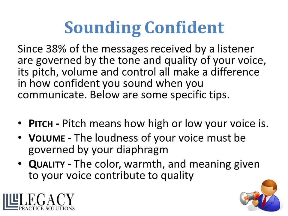 Sounding Confident Since 38% of the messages received by a listener are governed by the tone and quality of your voice, its pitch, volume and control