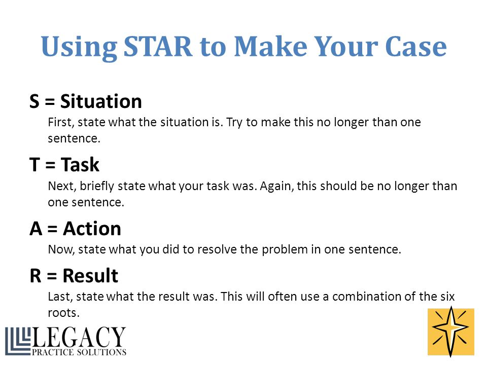 Using STAR to Make Your Case S = Situation First, state what the situation is. Try to make this no longer than one sentence. T = Task Next, briefly st