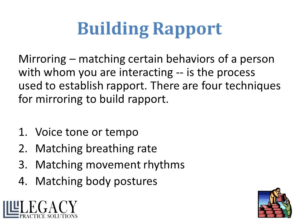 Building Rapport Mirroring – matching certain behaviors of a person with whom you are interacting -- is the process used to establish rapport. There a