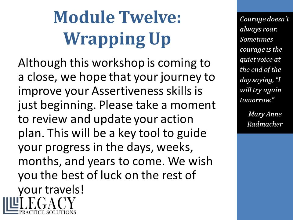 Module Twelve: Wrapping Up Although this workshop is coming to a close, we hope that your journey to improve your Assertiveness skills is just beginni