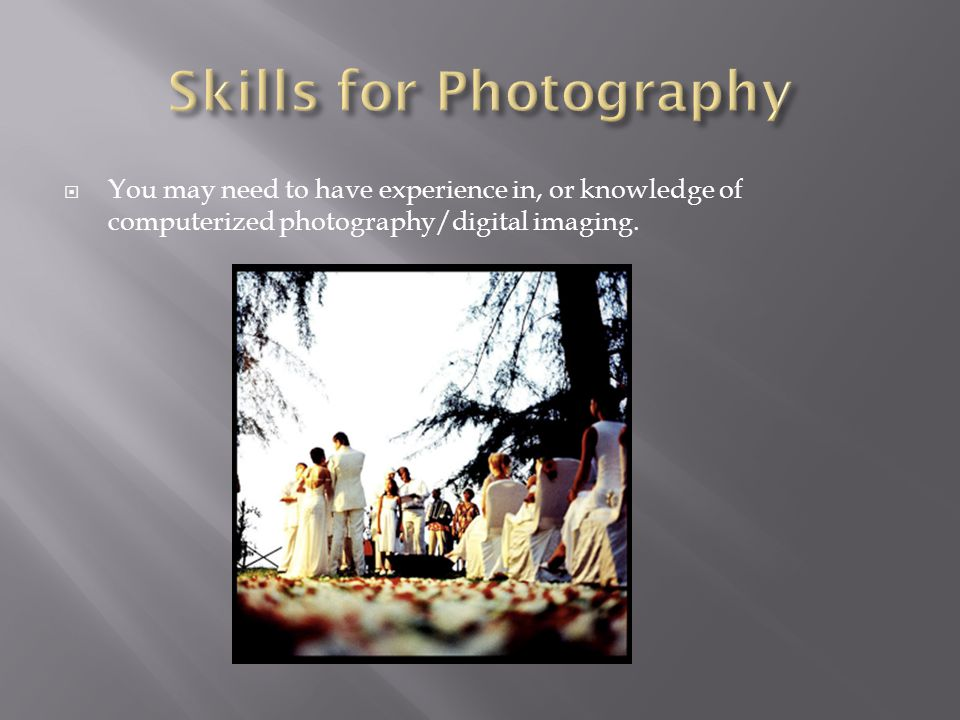 You may need to have experience in, or knowledge of computerized photography/digital imaging.