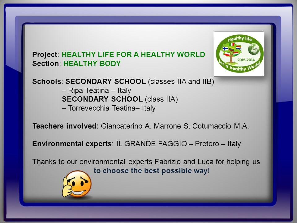 Project: HEALTHY LIFE FOR A HEALTHY WORLD Section: HEALTHY BODY Schools: SECONDARY SCHOOL (classes IIA and IIB) – Ripa Teatina – Italy SECONDARY SCHOOL (class IIA) – Torrevecchia Teatina– Italy Teachers involved: Giancaterino A.