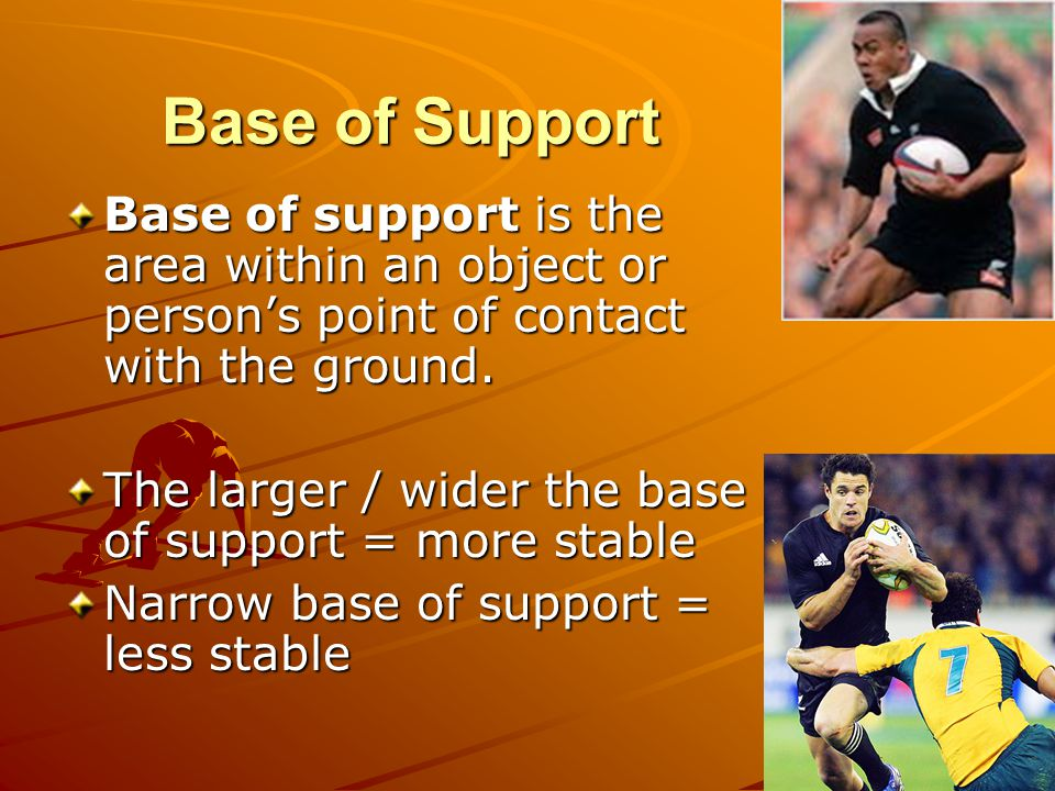Base of Support Base of support is the area within an object or persons point of contact with the ground. The larger / wider the base of support = mor