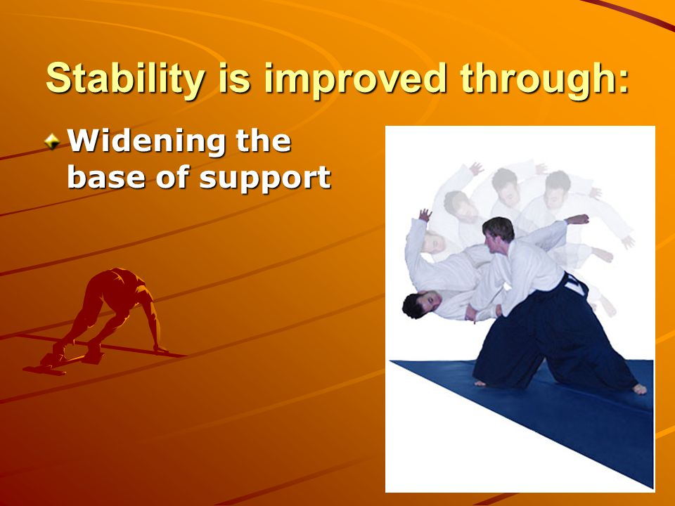 Stability is improved through: Widening the base of support