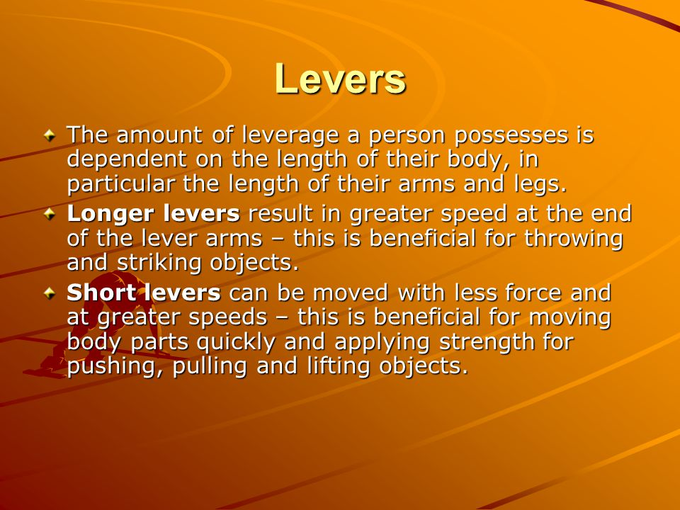 Levers The amount of leverage a person possesses is dependent on the length of their body, in particular the length of their arms and legs.
