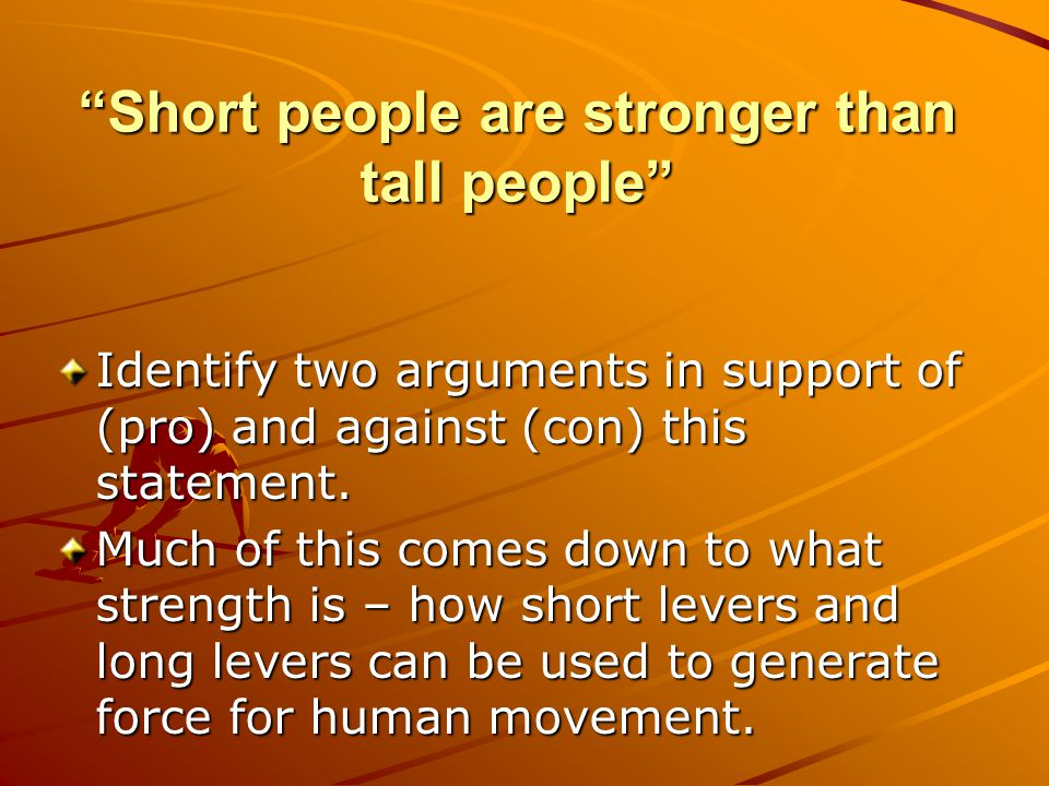 Short people are stronger than tall people Identify two arguments in support of (pro) and against (con) this statement.