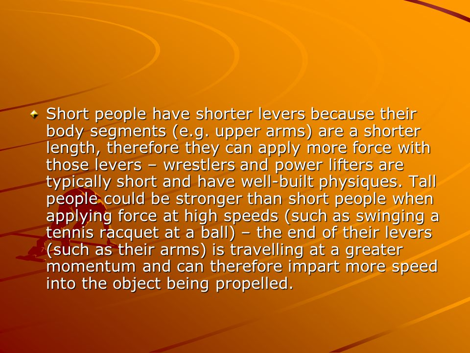 Short people have shorter levers because their body segments (e.g.