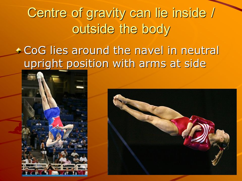 Centre of gravity can lie inside / outside the body CoG lies around the navel in neutral upright position with arms at side