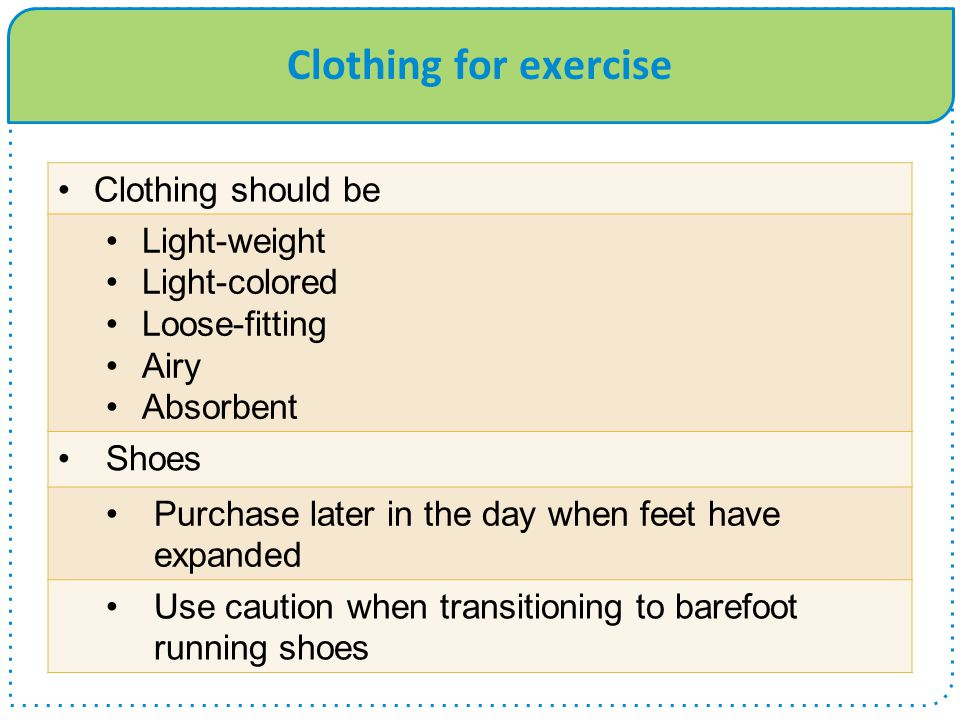 Clothing for exercise Clothing should be Light-weight Light-colored Loose-fitting Airy Absorbent Shoes Purchase later in the day when feet have expand
