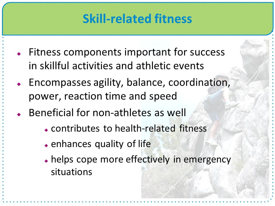 Skill-related fitness Fitness components important for success in skillful activities and athletic events Encompasses agility, balance, coordination,