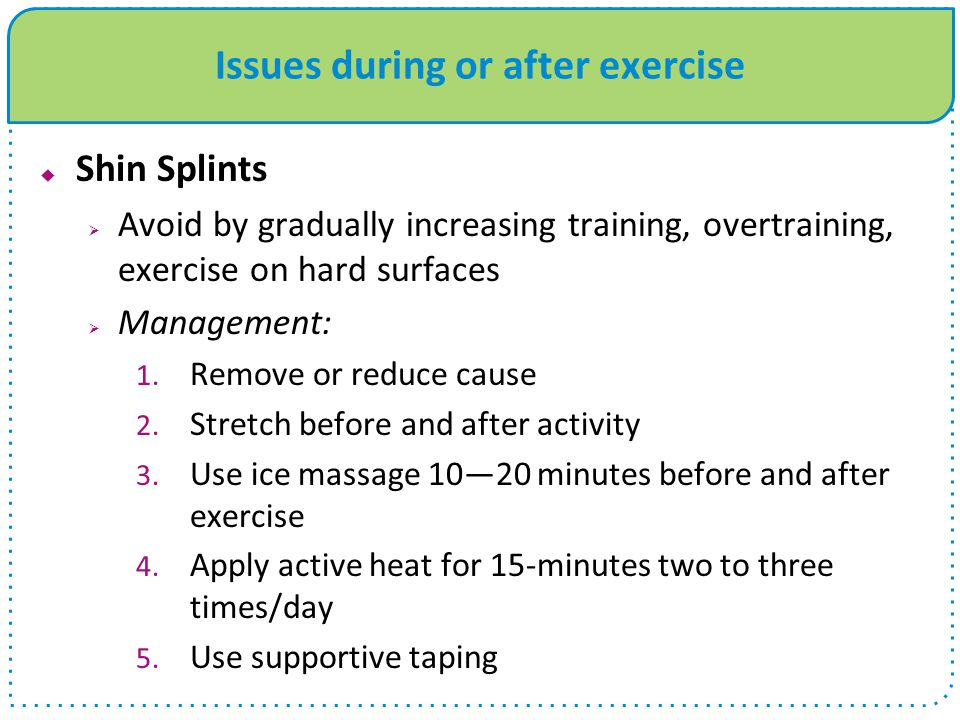 Issues during or after exercise Shin Splints Avoid by gradually increasing training, overtraining, exercise on hard surfaces Management: 1. Remove or