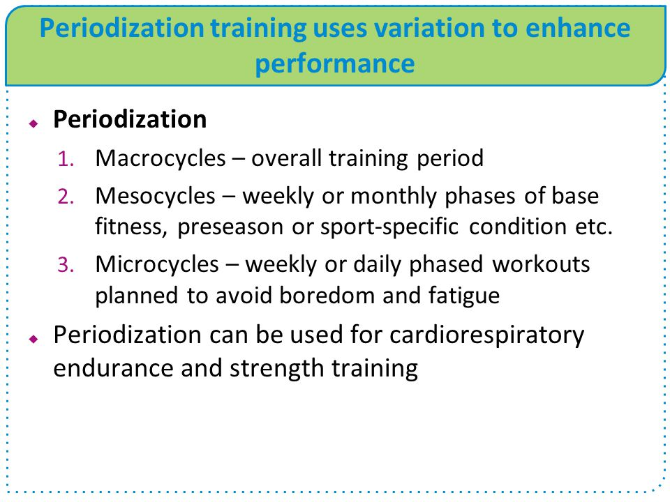 Periodization training uses variation to enhance performance Periodization 1. Macrocycles – overall training period 2. Mesocycles – weekly or monthly