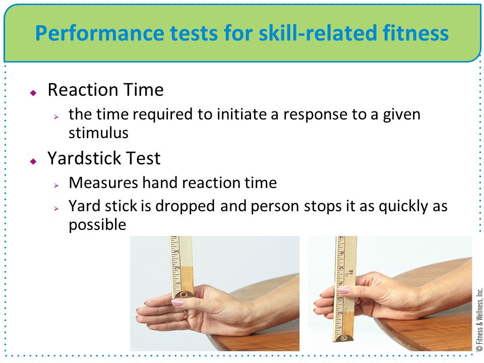 Performance tests for skill-related fitness Reaction Time the time required to initiate a response to a given stimulus Yardstick Test Measures hand re