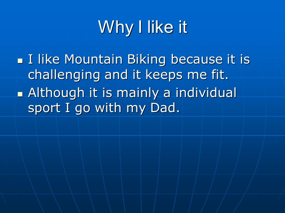 Why I like it I like Mountain Biking because it is challenging and it keeps me fit.