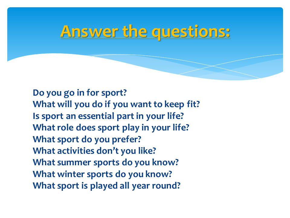 Do you go in for sport? What will you do if you want to keep fit? Is sport an essential part in your life? What role does sport play in your life? Wha
