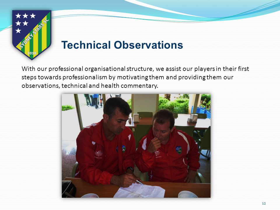 12 Technical Observations With our professional organisational structure, we assist our players in their first steps towards professionalism by motivating them and providing them our observations, technical and health commentary.
