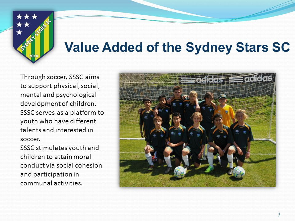 3 Value Added of the Sydney Stars SC Through soccer, SSSC aims to support physical, social, mental and psychological development of children.