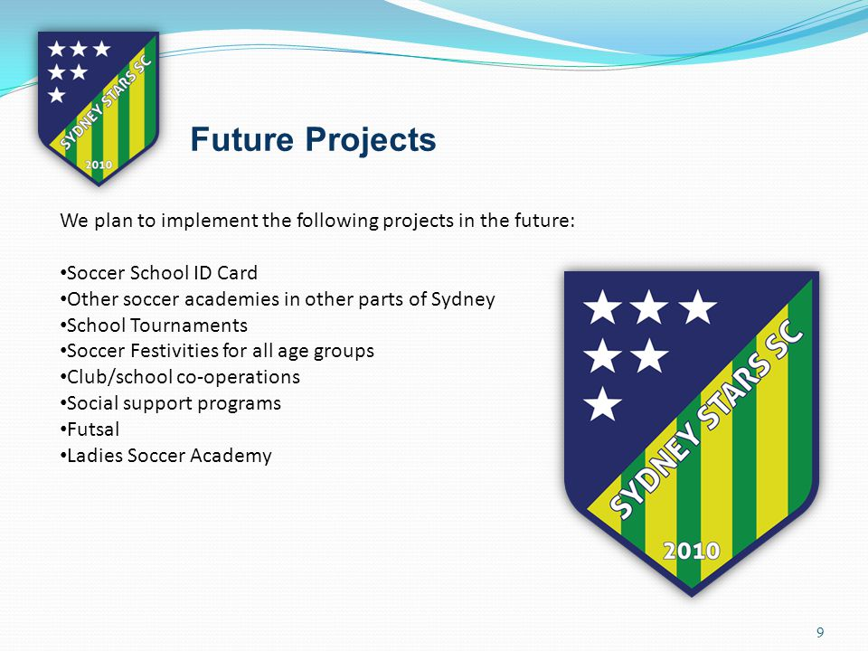 9 Future Projects We plan to implement the following projects in the future: Soccer School ID Card Other soccer academies in other parts of Sydney School Tournaments Soccer Festivities for all age groups Club/school co-operations Social support programs Futsal Ladies Soccer Academy