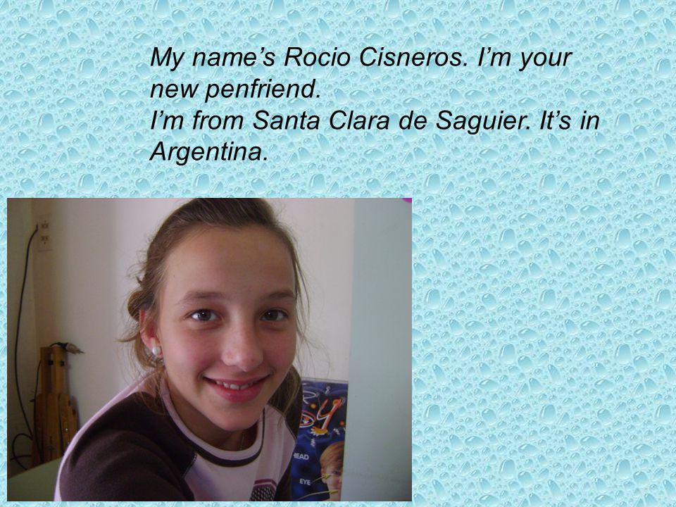 My names Rocio Cisneros. Im your new penfriend. Im from Santa Clara de Saguier. Its in Argentina.