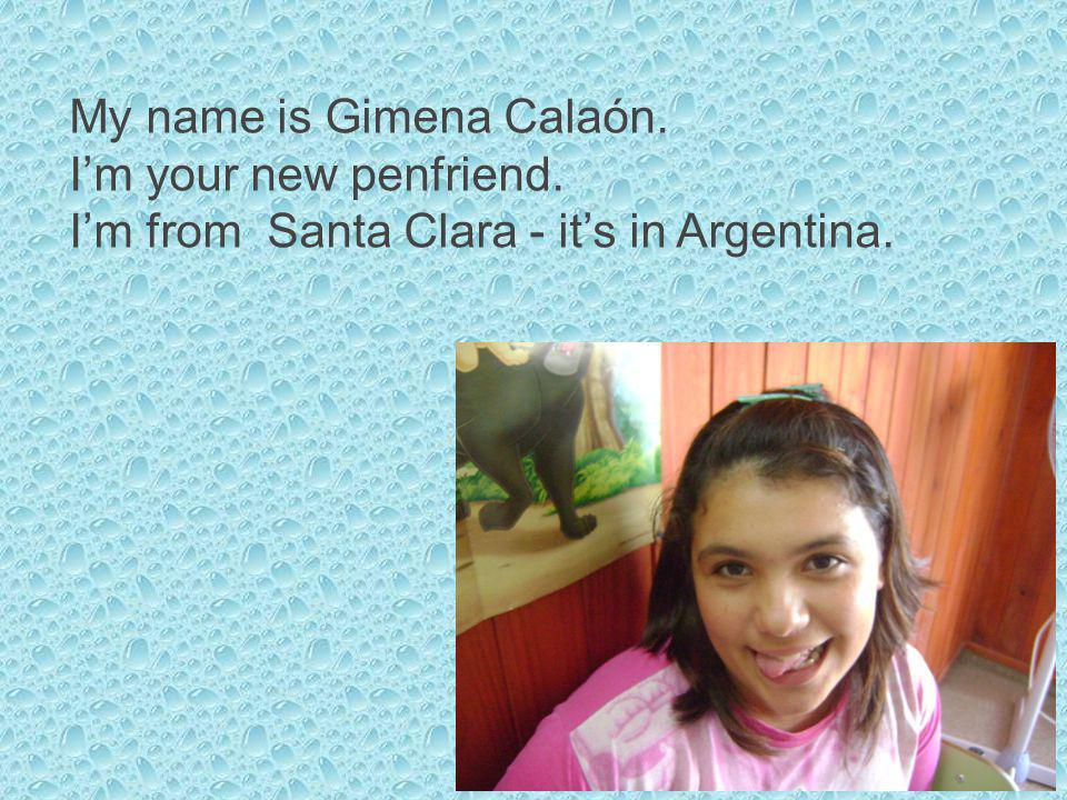 My name is Gimena Calaón. Im your new penfriend. Im from Santa Clara - its in Argentina.