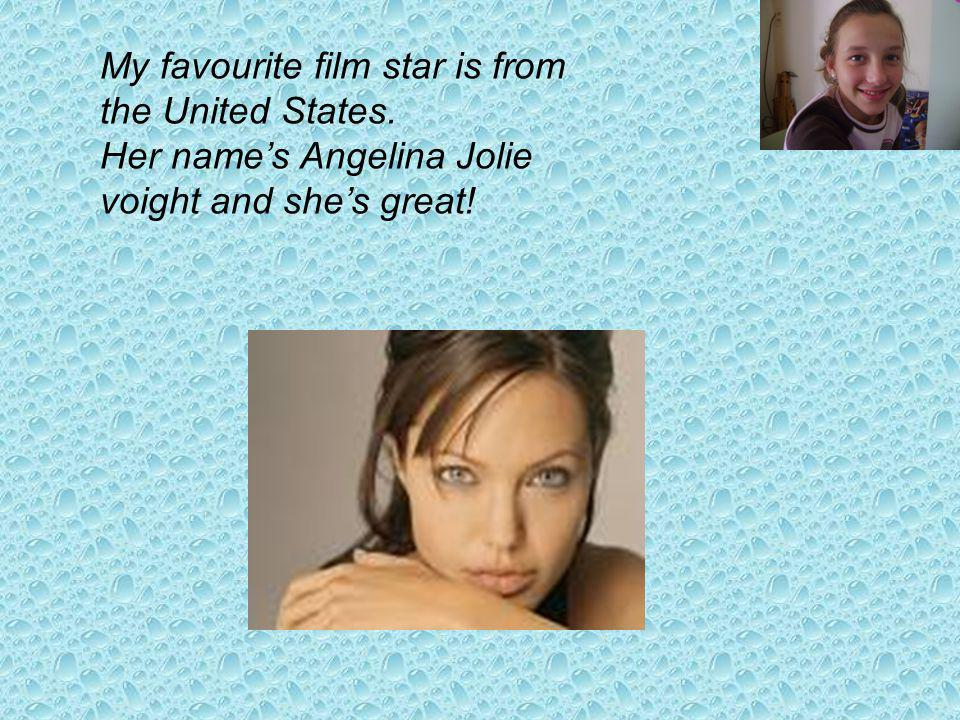 My favourite film star is from the United States. Her names Angelina Jolie voight and shes great!
