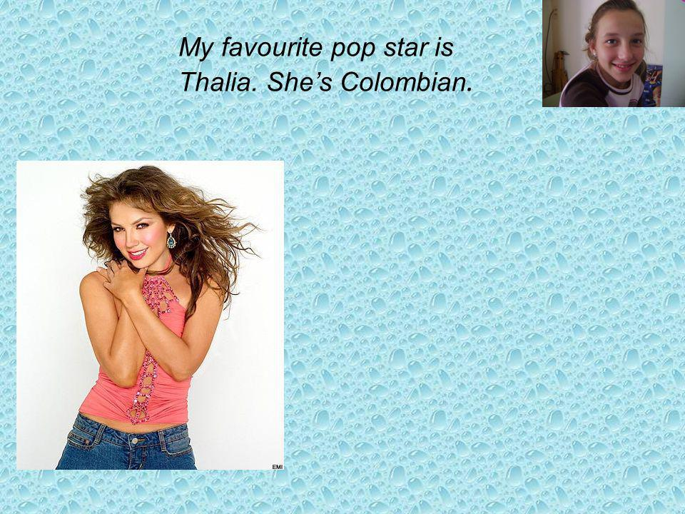 My favourite pop star is Thalia. Shes Colombian.