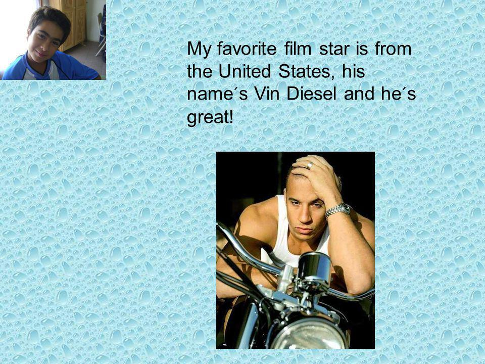 My favorite film star is from the United States, his name´s Vin Diesel and he´s great!
