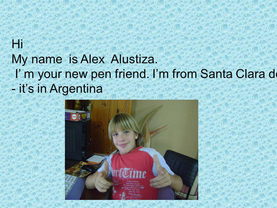 Hi My name is Alex Alustiza. I m your new pen friend.