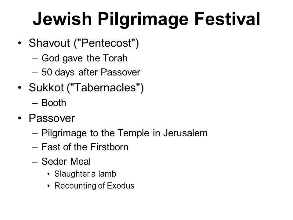 Jewish Pilgrimage Festival Shavout ( Pentecost ) –God gave the Torah –50 days after Passover Sukkot ( Tabernacles ) –Booth Passover –Pilgrimage to the Temple in Jerusalem –Fast of the Firstborn –Seder Meal Slaughter a lamb Recounting of Exodus