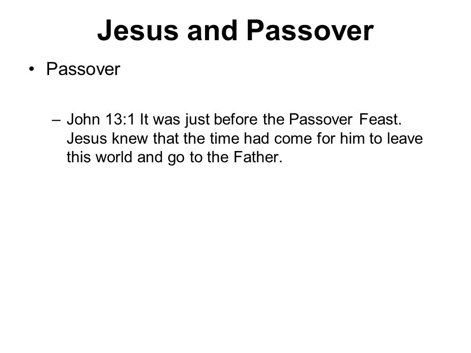 Jesus and Passover Passover –John 13:1 It was just before the Passover Feast.
