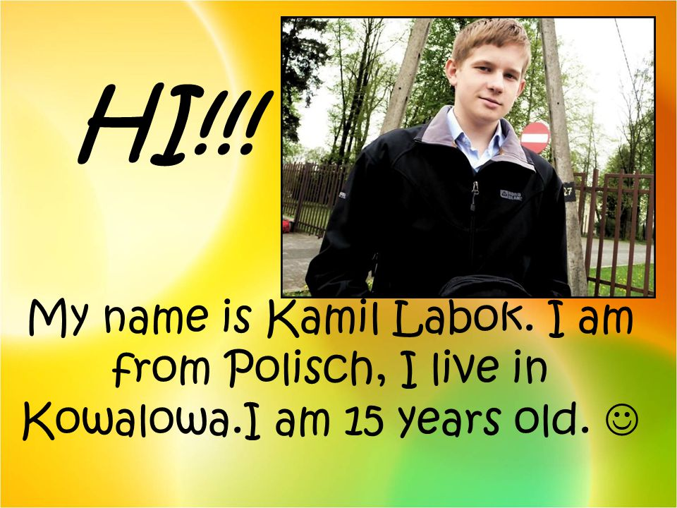 HI!!! My name is Kamil Labok. I am from Polisch, I live in Kowalowa.I am 15 years old.