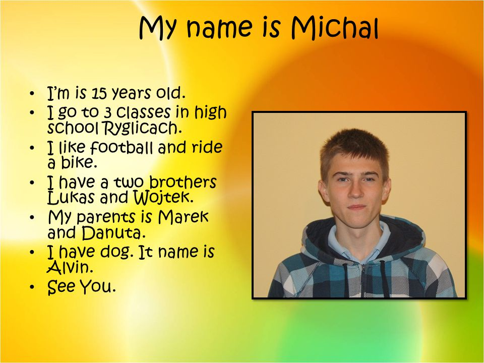 My name is Michal Im is 15 years old. I go to 3 classes in high school Ryglicach. I like football and ride a bike. I have a two brothers Lukas and Woj
